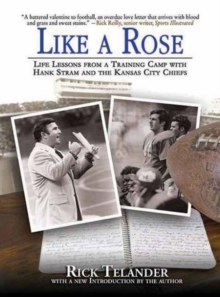 Like a Rose : Life Lessons from a Training Camp with Hank Stram and the Kansas City Chiefs, Hardback Book