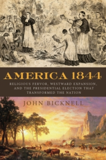America 1844 : Religious Fervor, Westward Expansion, and the Presidential Election That Transformed the Nation, Hardback Book