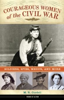 Courageous Women of the Civil War : Soldiers, Spies, Medics, and More, Hardback Book