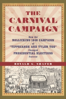 "The Carnival Campaign : How the Rollicking 1840 Campaign of ""Tippecanoe and Tyler Too"" Changed Presidential Elections Forever, Hardback Book"