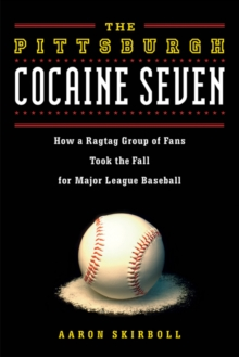 The Pittsburgh Cocaine Seven : How a Ragtag Group of Fans Took the Fall for Major League Baseball, Paperback / softback Book