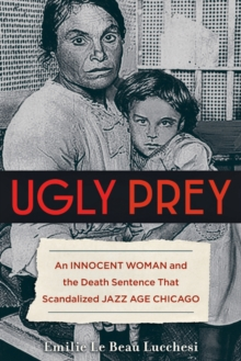 Ugly Prey : An Innocent Woman and the Death Sentence That Scandalized Jazz Age Chicago, Hardback Book