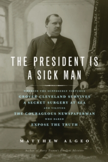 The President Is a Sick Man : Wherein the Supposedly Virtuous Grover Cleveland Survives a Secret Surgery at Sea and Vilifies the Courageous Newspaperman Who Dared Expose the Truth, Paperback / softback Book