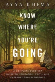 Know Where You're Going : A Complete Buddhist Guide to Meditation, Faith, and Everyday Transcendence, Paperback / softback Book