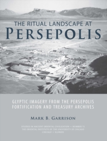 The Ritual Landscape at Persepolis : Glyptic Imagery from the Persepolis Fortification and Treasury Archives, Paperback / softback Book