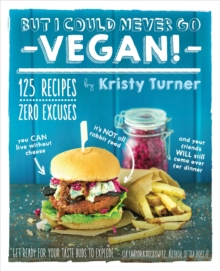 But I Could Never Go Vegan: 125 Recipes that Prove You Can Live Without Cheese, It's Not All Rabbit Food, and Your Friends Will Still Come Over for Dinner., Paperback Book