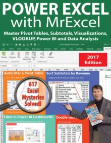 Power Excel with MrExcel - 2017 Edition : Master Pivot Tables, Subtotals, Visualizations, VLOOKUP, Power BI and Data Analysis, Paperback / softback Book