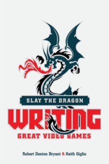 Slay the Dragon : Writing Great Stories for Video Games, Paperback / softback Book