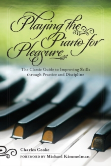 Playing the Piano for Pleasure : The Classic Guide to Improving Skills Through Practice and Discipline, Paperback / softback Book