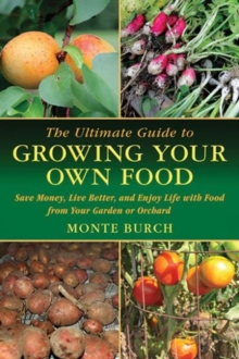 The Ultimate Guide to Growing Your Own Food : Save Money, Live Better, and Enjoy Life with Food from Your Garden or Orchard, Paperback / softback Book