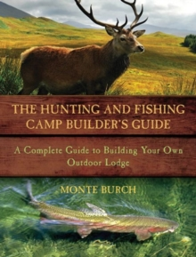 The Hunting and Fishing Camp Builder's Guide : A Complete Guide to Building Your Own Outdoor Lodge, Paperback / softback Book