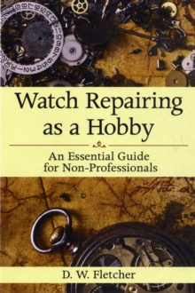 Watch Repairing as a Hobby : An Essential Guide for Non-Professionals, Hardback Book