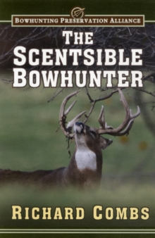 The Scentsible Bowhunter : A Detailed Guide on How to Use Attractor and Cover Scents to Lure Trophy Bucks Into Range, Hardback Book