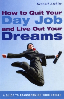 How to Quit Your Day Job and Live Out Your Dreams : A Guide to Transforming Your Career, Paperback / softback Book