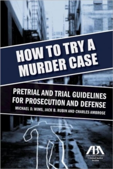 How to Try a Murder Case : Pretrial and Trial Guidelines for Prosecution and Defense, Paperback / softback Book