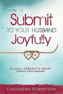 How to Submit to Your Husband Joyfully : Building a Servant's Heart Toward Your Husband, Paperback Book
