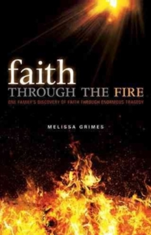 Faith Through the Fire : One Family's Discovery of Faith Through Enormous Tragedy, Hardback Book