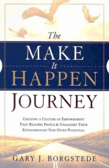 The Make It Happen Journey : Creating a Culture of Empowerment That Reaches People & Unleashes Their Extraordinary, God-Given Potential, Paperback Book