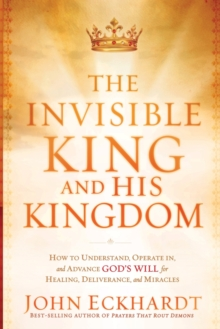 The Invisible King and His Kingdom : How to Understand, Operate In, and Advance God's Will for Healing, Deliverance, and Miracles, Paperback / softback Book