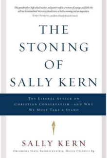 The Stoning of Sally Kern : The Liberal Attack on Christian Conservatism-And Why We Must Take a Stand, Hardback Book