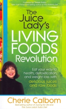 The Juice Lady's Living Foods Revolution : Eat Your Way to Health, Detoxification, and Weight Loss with Delicious Juices and Raw Foods, Paperback / softback Book