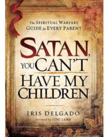 Satan, You Can't Have My Children : The Spiritual Warfare Guide for Every Parent, Paperback Book