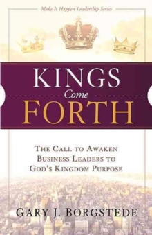 Kings Come Forth : The Call to Awaken Business Leaders to God's Kingdom Purpose, Paperback / softback Book