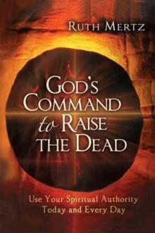 God's Command to Raise the Dead : Use Your Spiritual Authority Today and Every Day, Paperback Book