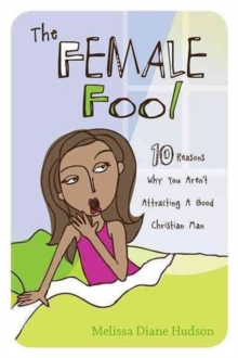 The Female Fool : 10 Reasons Why You Aren't Attracting a Good Christian Man, Paperback / softback Book