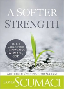 A Softer Strength : Six Characteristics of a Powerful Woman of God, Paperback Book