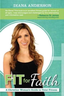 Fit for Faith : A Christian Woman's Guide to Total Fitness, Paperback Book