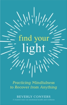 Find Your Light : Practicing Mindfulness to Recover from Anything, Paperback / softback Book