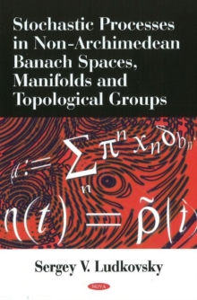 Stochastic Processes in Non-Archimedean Banach Spaces, Manifolds & Topological Groups, Hardback Book