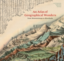 An Atlas of Geographical Wonders : From Mountaintops to Riverbeds, Hardback Book