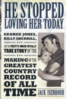 He Stopped Loving Her Today : George Jones, Billy Sherrill, and the Pretty-Much Totally True Story of the Making of the Greatest Country Record of All Time, Hardback Book