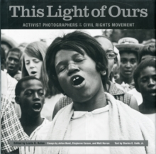 This Light of Ours : Activist Photographers of The Civil Rights Movement, Hardback Book
