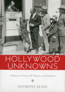 Hollywood Unknowns : A History of Extras, Bit Players, and Stand-Ins, Hardback Book