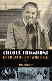 Creole Trombone : Kid Ory and the Early Years of Jazz, Hardback Book