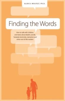 Finding the Words : How to Talk with Children & Teens About Death, Suicide, Homicide, Funerals, Cremation & Other End-of-Life Matters, Paperback / softback Book