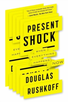 Present Shock : When Everything Happens Now, Paperback Book