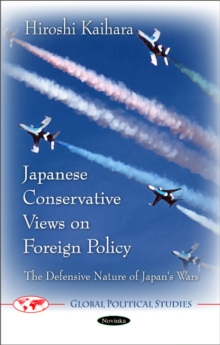 Japanese Conservative Views on Foreign Policy : The Defensive Nature of Japan's Wars, Paperback / softback Book