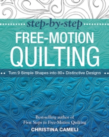 Step-by-Step Free-Motion Quilting : Turn 9 Simple Shapes into 80+ Distinctive Designs - Best-Selling Author of First Steps to Free-Motion Quilting, Paperback Book