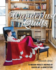 Wanderlust Quilts : 10 Modern Projects Inspired by Classic Art & Architecture, Paperback / softback Book