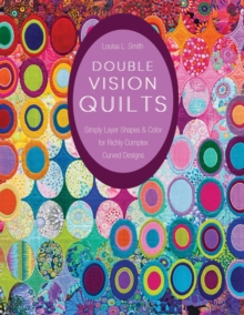 Double Vision Quilts : Simply Layer Shapes & Color for Richly Complex Curved Designs, Paperback / softback Book