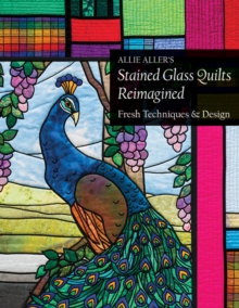Allie Aller's Stained Glass Quilts Reimagined : Fresh Techniques & Design, Paperback Book