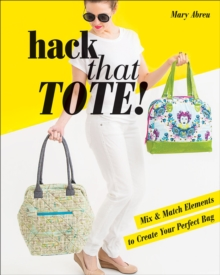Hack That Tote! : Mix & Match Elements to Create Your Perfect Bag, EPUB eBook