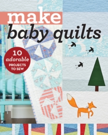 Make Baby Quilts : 10 Adorable Projects to Sew, Paperback / softback Book