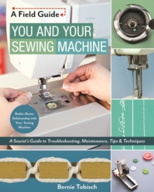 You and Your Sewing Machine : A Sewist's Guide to Troubleshooting, Maintenance, Tips & Techniques, Paperback / softback Book