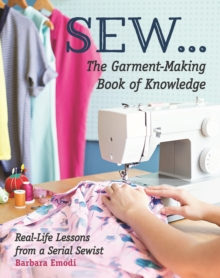 SEW ... The Garment-Making Book of Knowledge : Real-Life Lessons from a Serial Sewist, Paperback Book