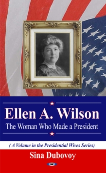 Ellen A Wilson : The Woman Who Made a President, Paperback Book